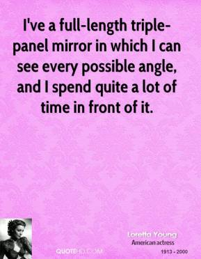 Loretta Young  - I've a full-length triple-panel mirror in which I can see every possible angle, and I spend quite a lot of time in front of it.