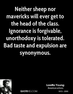 Loretta Young  - Neither sheep nor mavericks will ever get to the head of the class. Ignorance is forgivable, unorthodoxy is tolerated. Bad taste and expulsion are synonymous.