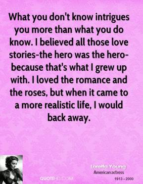 What you don't know intrigues you more than what you do know. I believed all those love stories-the hero was the hero-because that's what I grew up with. I loved the romance and the roses, but when it came to a more realistic life, I would back away.