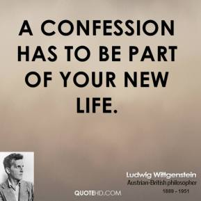 Ludwig Wittgenstein - A confession has to be part of your new life.