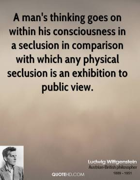 Ludwig Wittgenstein - A man's thinking goes on within his consciousness in a seclusion in comparison with which any physical seclusion is an exhibition to public view.