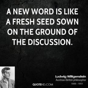 Ludwig Wittgenstein - A new word is like a fresh seed sown on the ground of the discussion.