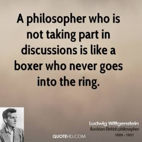 Ludwig Wittgenstein - A philosopher who is not taking part in discussions is like a boxer who never goes into the ring.