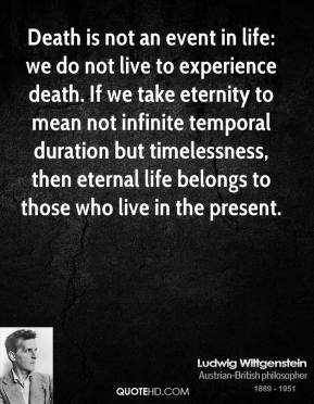 Ludwig Wittgenstein - Death is not an event in life: we do not live to experience death. If we take eternity to mean not infinite temporal duration but timelessness, then eternal life belongs to those who live in the present.