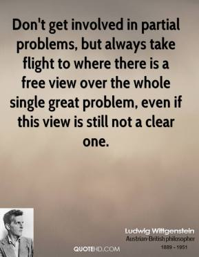 Ludwig Wittgenstein - Don't get involved in partial problems, but always take flight to where there is a free view over the whole single great problem, even if this view is still not a clear one.