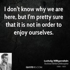 Ludwig Wittgenstein - I don't know why we are here, but I'm pretty sure that it is not in order to enjoy ourselves.