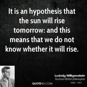 Ludwig Wittgenstein - It is an hypothesis that the sun will rise tomorrow: and this means that we do not know whether it will rise.