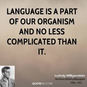 Language is a part of our organism and no less complicated than it.