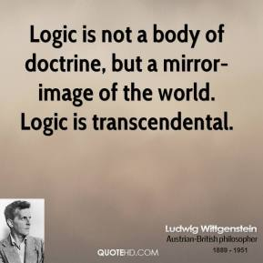 Ludwig Wittgenstein - Logic is not a body of doctrine, but a mirror-image of the world. Logic is transcendental.