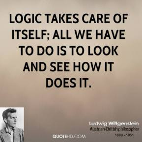 Ludwig Wittgenstein - Logic takes care of itself; all we have to do is to look and see how it does it.