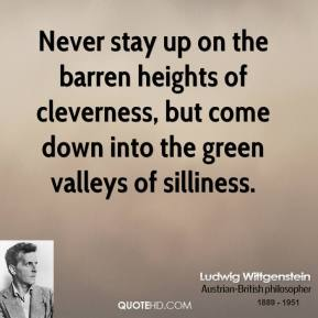 Ludwig Wittgenstein - Never stay up on the barren heights of cleverness, but come down into the green valleys of silliness.