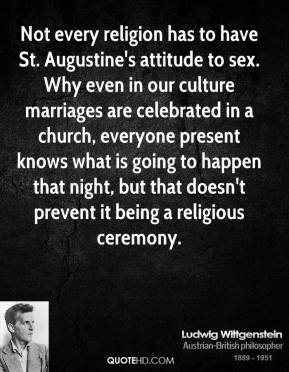 Ludwig Wittgenstein - Not every religion has to have St. Augustine's attitude to sex. Why even in our culture marriages are celebrated in a church, everyone present knows what is going to happen that night, but that doesn't prevent it being a religious ceremony.