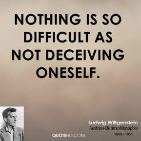 Ludwig Wittgenstein - Nothing is so difficult as not deceiving oneself.