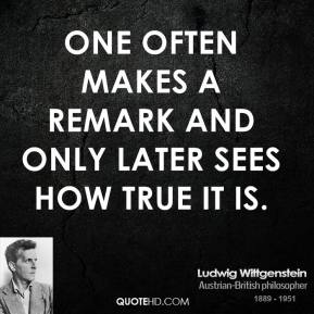 Ludwig Wittgenstein - One often makes a remark and only later sees how true it is.