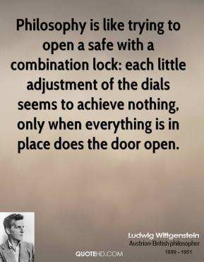 Ludwig Wittgenstein - Philosophy is like trying to open a safe with a combination lock: each little adjustment of the dials seems to achieve nothing, only when everything is in place does the door open.