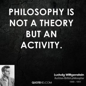 Ludwig Wittgenstein - Philosophy is not a theory but an activity.