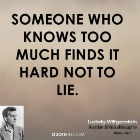 Ludwig Wittgenstein - Someone who knows too much finds it hard not to lie.