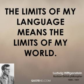 Ludwig Wittgenstein - The limits of my language means the limits of my world.