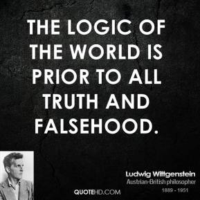 Ludwig Wittgenstein - The logic of the world is prior to all truth and falsehood.