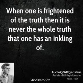 Ludwig Wittgenstein - When one is frightened of the truth then it is never the whole truth that one has an inkling of.