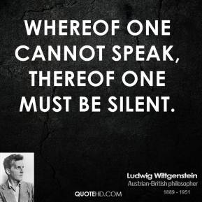 Whereof one cannot speak, thereof one must be silent.