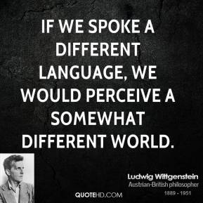 Ludwig Wittgenstein  - If we spoke a different language, we would perceive a somewhat different world.
