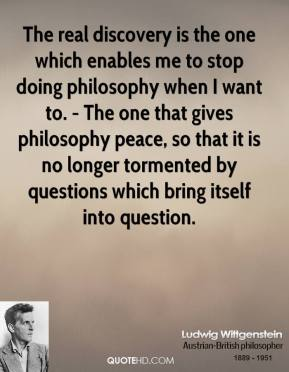 The real discovery is the one which enables me to stop doing philosophy when I want to. - The one that gives philosophy peace, so that it is no longer tormented by questions which bring itself into question.