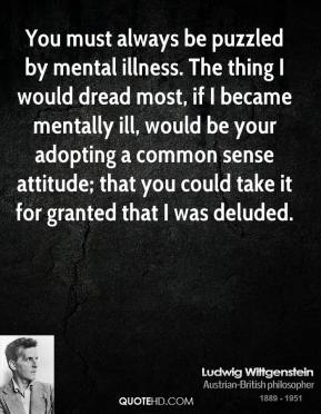 You must always be puzzled by mental illness. The thing I would dread most, if I became mentally ill, would be your adopting a common sense attitude; that you could take it for granted that I was deluded.
