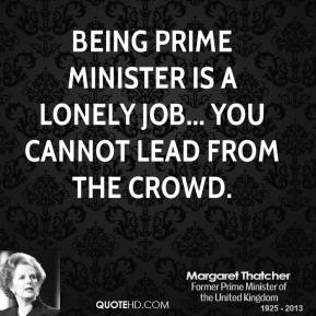 Margaret Thatcher - Being prime minister is a lonely job... you cannot lead from the crowd.