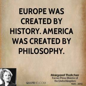 Margaret Thatcher - Europe was created by history. America was created by philosophy.