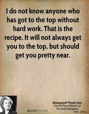 I do not know anyone who has got to the top without hard work. That is the recipe. It will not always get you to the top, but should get you pretty near.