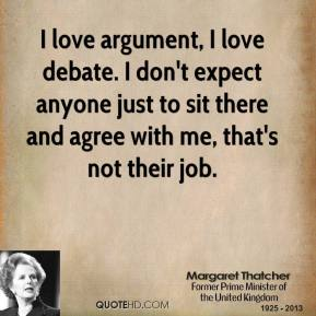 Margaret Thatcher - I love argument, I love debate. I don't expect anyone just to sit there and agree with me, that's not their job.
