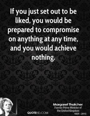 Margaret Thatcher - If you just set out to be liked, you would be prepared to compromise on anything at any time, and you would achieve nothing.