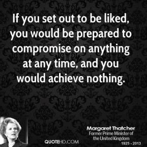 Margaret Thatcher - If you set out to be liked, you would be prepared to compromise on anything at any time, and you would achieve nothing.