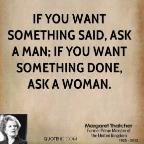 Margaret Thatcher - If you want something said, ask a man; if you want something done, ask a woman.