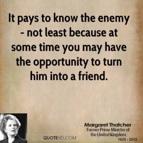 Margaret Thatcher - It pays to know the enemy - not least because at some time you may have the opportunity to turn him into a friend.
