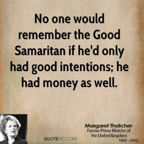 Margaret Thatcher - No one would remember the Good Samaritan if he'd only had good intentions; he had money as well.