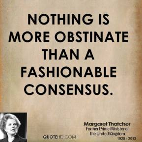 Margaret Thatcher - Nothing is more obstinate than a fashionable consensus.