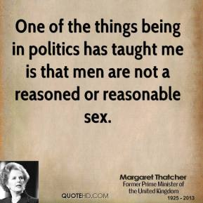 One of the things being in politics has taught me is that men are not a reasoned or reasonable sex.