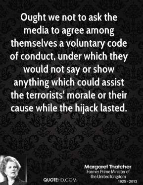 Margaret Thatcher - Ought we not to ask the media to agree among themselves a voluntary code of conduct, under which they would not say or show anything which could assist the terrorists' morale or their cause while the hijack lasted.