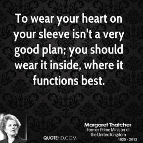 Margaret Thatcher - To wear your heart on your sleeve isn't a very good plan; you should wear it inside, where it functions best.
