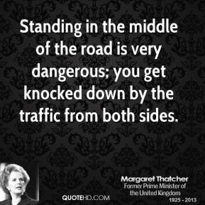 Margaret Thatcher - Standing in the middle of the road is very dangerous; you get knocked down by the traffic from both sides.