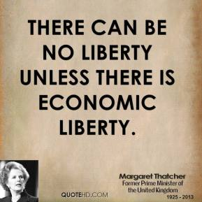 Margaret Thatcher - There can be no liberty unless there is economic liberty.