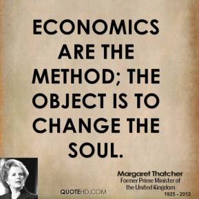 Margaret Thatcher  - Economics are the method; the object is to change the soul.