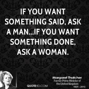 If you want something said, ask a man...if you want something done, ask a woman.