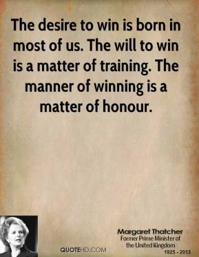 The desire to win is born in most of us. The will to win is a matter of training. The manner of winning is a matter of honour.