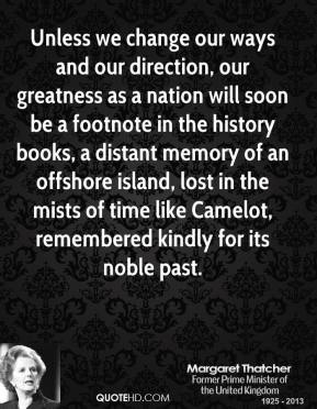 Unless we change our ways and our direction, our greatness as a nation will soon be a footnote in the history books, a distant memory of an offshore island, lost in the mists of time like Camelot, remembered kindly for its noble past.