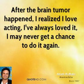 After the brain tumor happened, I realized I love acting, I've always loved it, I may never get a chance to do it again.
