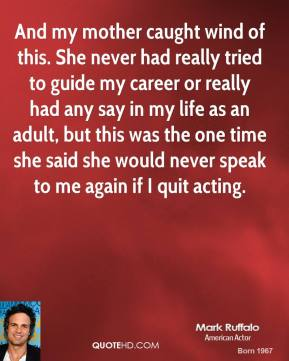 And my mother caught wind of this. She never had really tried to guide my career or really had any say in my life as an adult, but this was the one time she said she would never speak to me again if I quit acting.