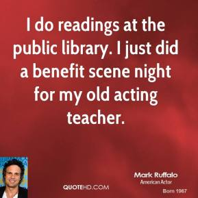 Mark Ruffalo - I do readings at the public library. I just did a benefit scene night for my old acting teacher.